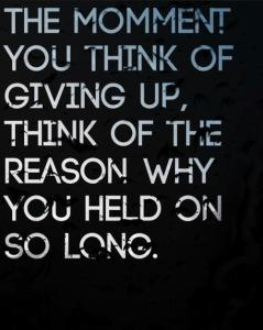 The moment you think of giving up think of the reason why you held on so long